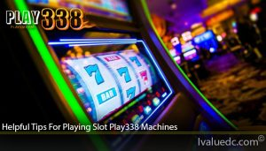 Helpful Tips For Playing Slot Play338 Machines