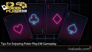 Tips For Enjoying Poker Play338 Gameplay