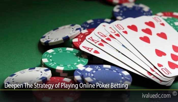 Deepen The Strategy of Playing Online Poker Betting